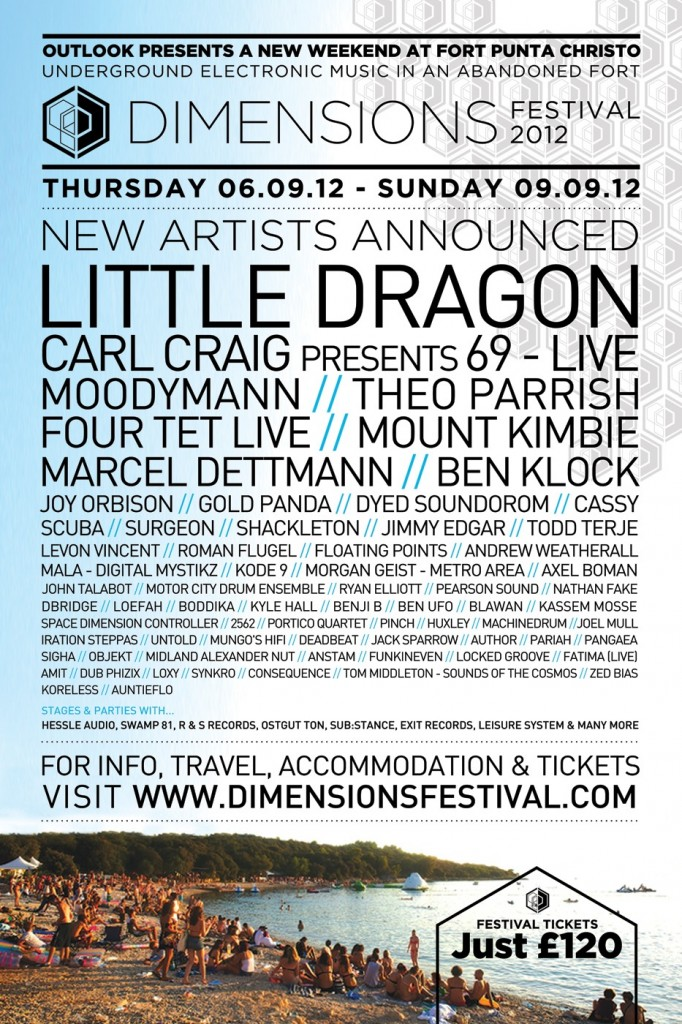outlook dimensions festival pula croatia september Little Dragon, Carl Craig Presents 69 – live, Moodymann, Four Tet – Live,Theo Parish, Mount Kimbie – Live, Marcel Dettmann, Ben Klock, Joy Orbison, Dyed Soundorom, Gold Panda, Cassy, Scuba, Surgeon, Shackleton, Jimmy Edgar, Todd Terje, Levon Vincent, Roman Flugel, Floating Points, Andrew Weatherall, Mala – Digital Mystikz, Kode 9, Morgan Geist – Metro Area, Axel Boman, John Talabot, Motor City Drum Ensemble, Ryan Elliott, Pearson Sound, Nathan Fake, dBridge, Loefah, Boddika, Kyle Hall, Benji B, Ben UFO, Blawan, Kassem Mosse, Space Dimension Controller, 2562, Portico Quartet, Pinch, Huxley, Machinedrum, Joel Mull, Iration Steppas, Untold, Mungo's Hifi, Deadbeat, Jack Sparrow, Author, Pariah, Pangaea, Sigha, Objekt, Midland, Alexander Nut, Anstam, Funkineven, Locked Groove, Fatima (live), Amit, Dub Phizix, Loxy, Synkro, Consequence, SP:MC, Barker, N>E>D, Paul Spymania and David Martin