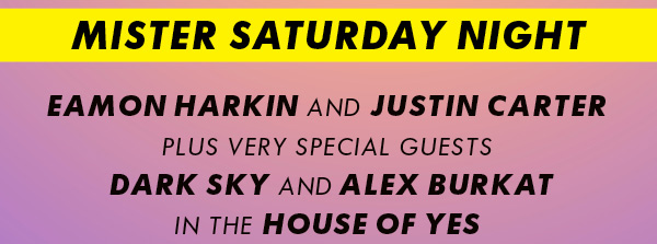 Saturday 16 March 2013 Mister Saturday Night with Eamon Harkin, Justin Carter, Alex Burkat & Dark Sky at House Of Yes