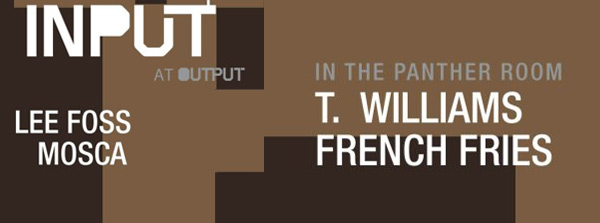 INPUT | Lee Foss, Mosca, T. Williams and French Fries Thursday, September 26 Output hot creations numbers night slugs dirtybird clekclekboom