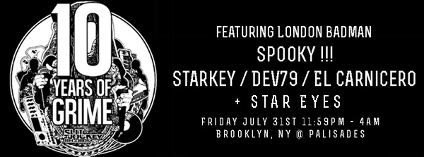 Jul 31 10 Years of Grime Tour, Palisades, New York Spooky (Boxed / Slit Jokey ✈ UK) Starkey (Ninjatune / Slit Jokey ✈ PHL) Dev79 (Slit Jokey ✈ PHL) Star Eyes